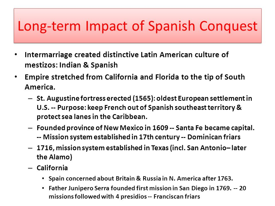 Long-term Impact of Spanish Conquest Intermarriage created distinctive Latin American culture of mestizos: Indian & Spanish Empire stretched from California and Florida to the tip of South America.