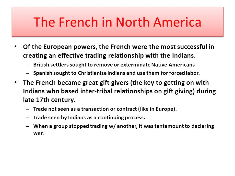 The French in North America Of the European powers, the French were the most successful in creating an effective trading relationship with the Indians.