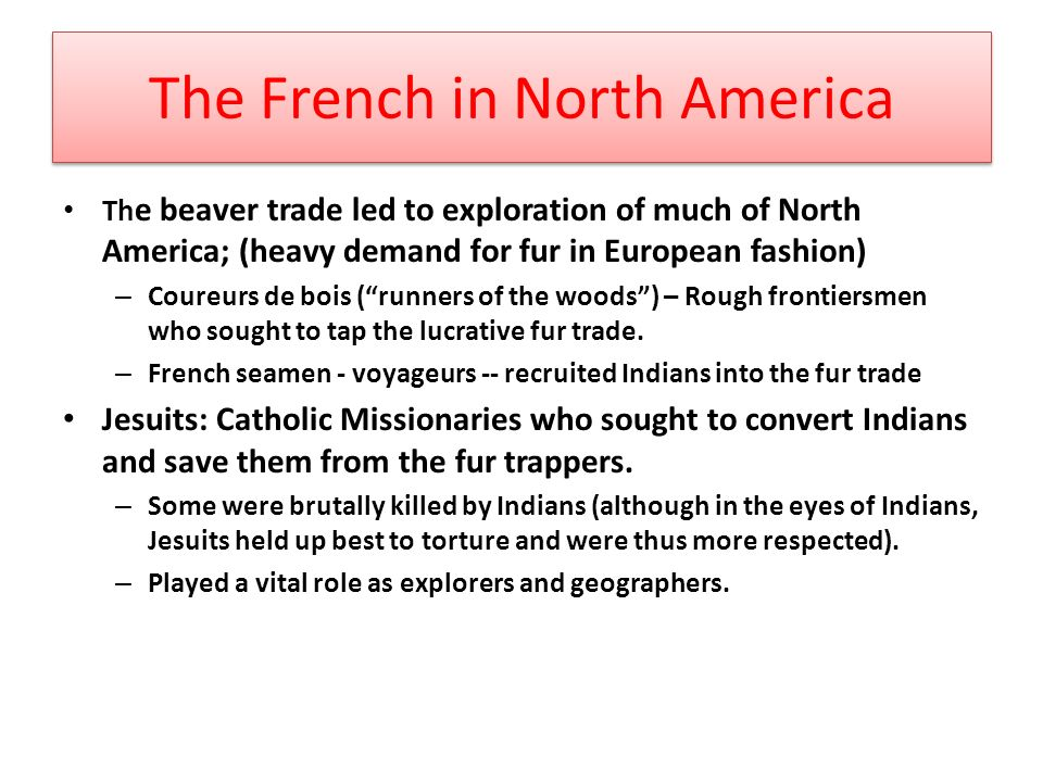The French in North America Th e beaver trade led to exploration of much of North America; (heavy demand for fur in European fashion) – Coureurs de bois ( runners of the woods ) – Rough frontiersmen who sought to tap the lucrative fur trade.