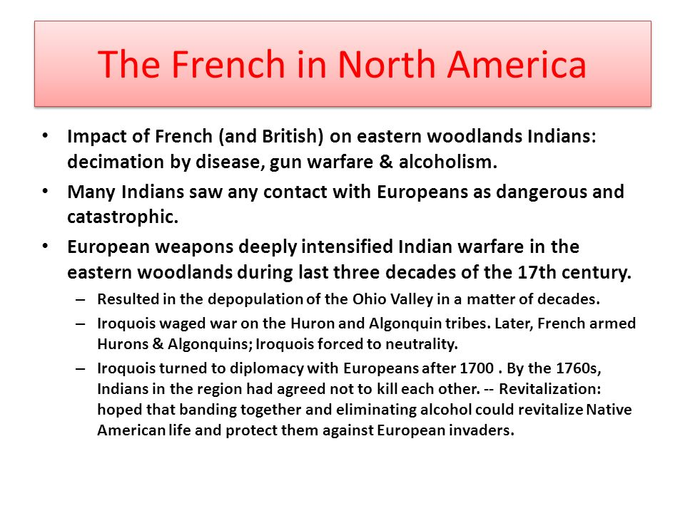 The French in North America Impact of French (and British) on eastern woodlands Indians: decimation by disease, gun warfare & alcoholism.