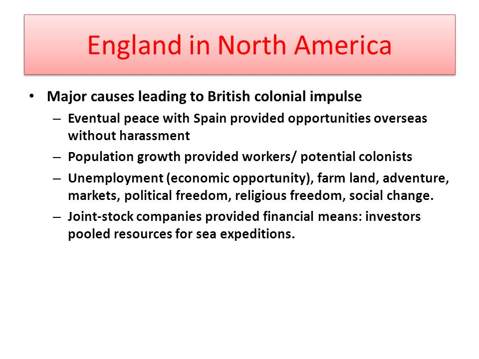 England in North America Major causes leading to British colonial impulse – Eventual peace with Spain provided opportunities overseas without harassment – Population growth provided workers/ potential colonists – Unemployment (economic opportunity), farm land, adventure, markets, political freedom, religious freedom, social change.