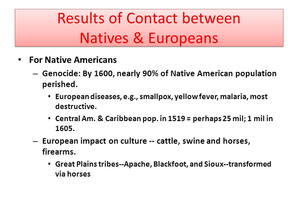 Results of Contact between Natives & Europeans For Native Americans – Genocide: By 1600, nearly 90% of Native American population perished.
