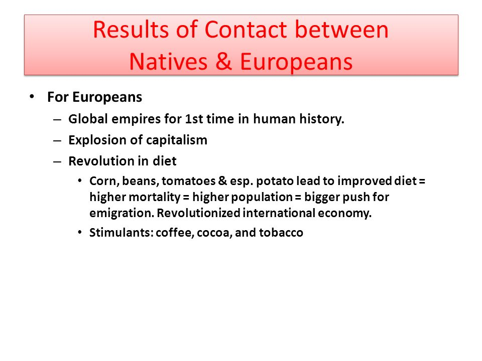 Results of Contact between Natives & Europeans For Europeans – Global empires for 1st time in human history.