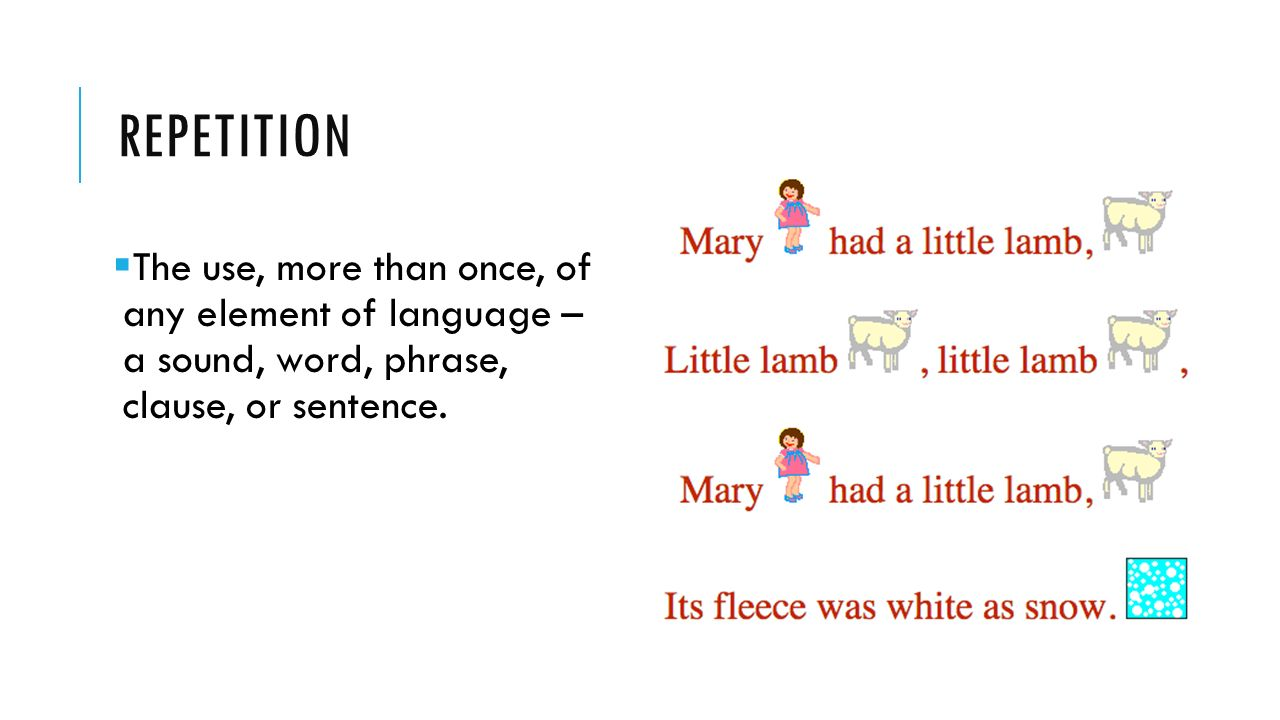 REPETITION  The use, more than once, of any element of language – a sound, word, phrase, clause, or sentence.