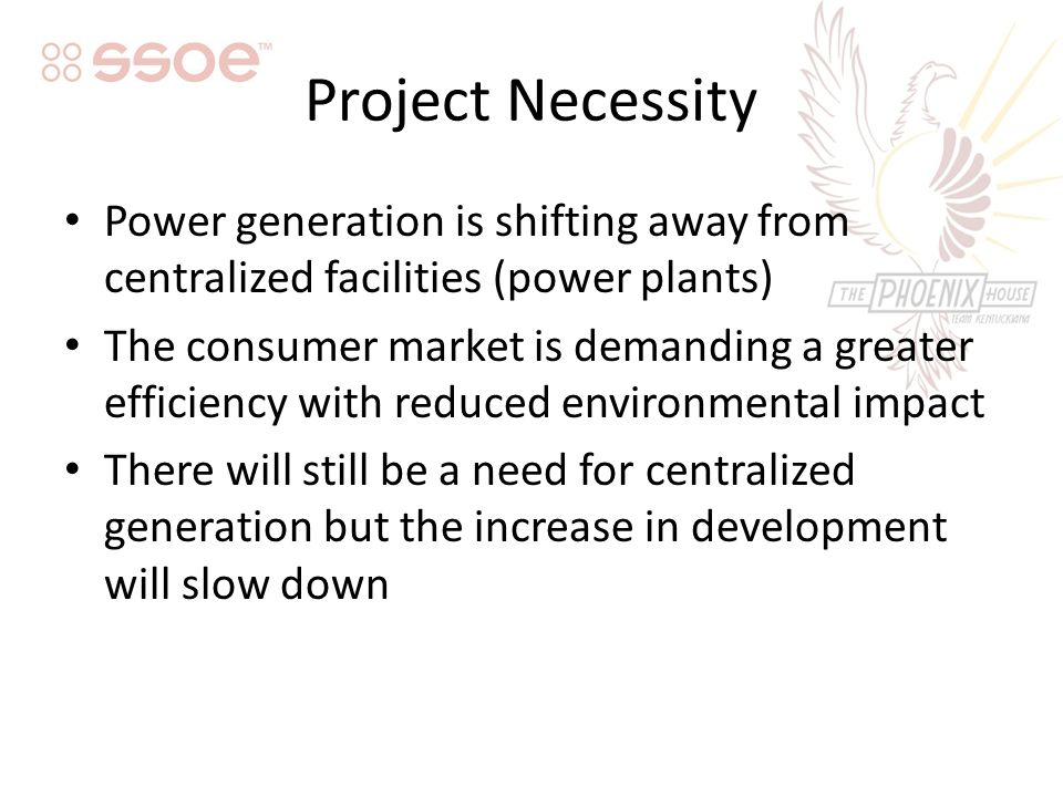 Project Necessity Power generation is shifting away from centralized facilities (power plants) The consumer market is demanding a greater efficiency with reduced environmental impact There will still be a need for centralized generation but the increase in development will slow down