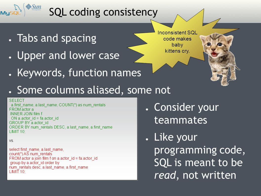 SQL coding consistency ● Tabs and spacing ● Upper and lower case ● Keywords, function names ● Some columns aliased, some not SELECT a.first_name, a.last_name, COUNT(*) as num_rentals FROM actor a INNER JOIN film f ON a.actor_id = fa.actor_id GROUP BY a.actor_id ORDER BY num_rentals DESC, a.last_name, a.first_name LIMIT 10; vs.