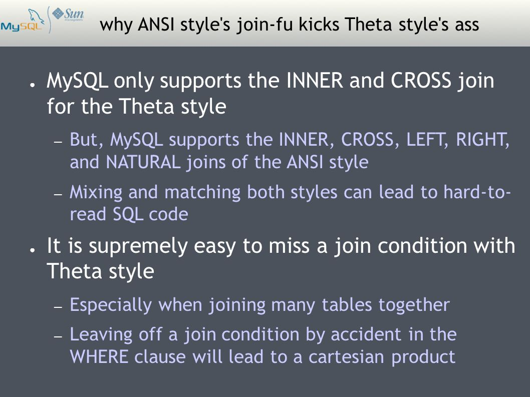 why ANSI style s join-fu kicks Theta style s ass ● MySQL only supports the INNER and CROSS join for the Theta style – But, MySQL supports the INNER, CROSS, LEFT, RIGHT, and NATURAL joins of the ANSI style – Mixing and matching both styles can lead to hard-to- read SQL code ● It is supremely easy to miss a join condition with Theta style – Especially when joining many tables together – Leaving off a join condition by accident in the WHERE clause will lead to a cartesian product