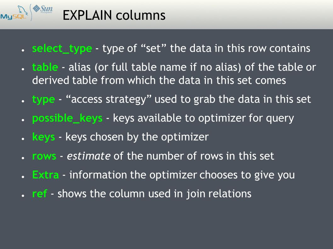 EXPLAIN columns ● select_type - type of set the data in this row contains ● table - alias (or full table name if no alias) of the table or derived table from which the data in this set comes ● type - access strategy used to grab the data in this set ● possible_keys - keys available to optimizer for query ● keys - keys chosen by the optimizer ● rows - estimate of the number of rows in this set ● Extra - information the optimizer chooses to give you ● ref - shows the column used in join relations