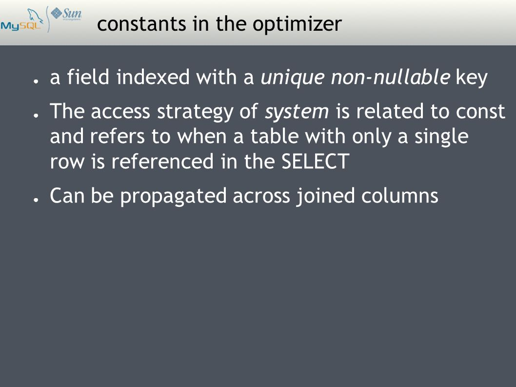 constants in the optimizer ● a field indexed with a unique non-nullable key ● The access strategy of system is related to const and refers to when a table with only a single row is referenced in the SELECT ● Can be propagated across joined columns