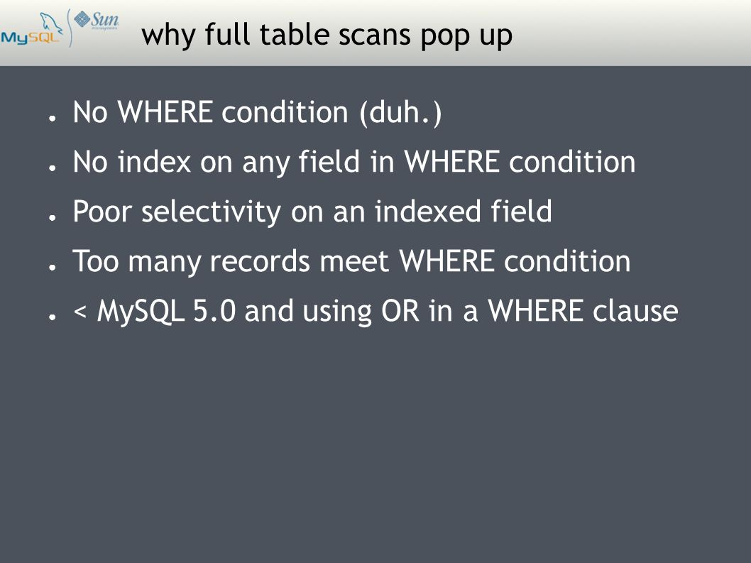why full table scans pop up ● No WHERE condition (duh.) ● No index on any field in WHERE condition ● Poor selectivity on an indexed field ● Too many records meet WHERE condition ● < MySQL 5.0 and using OR in a WHERE clause