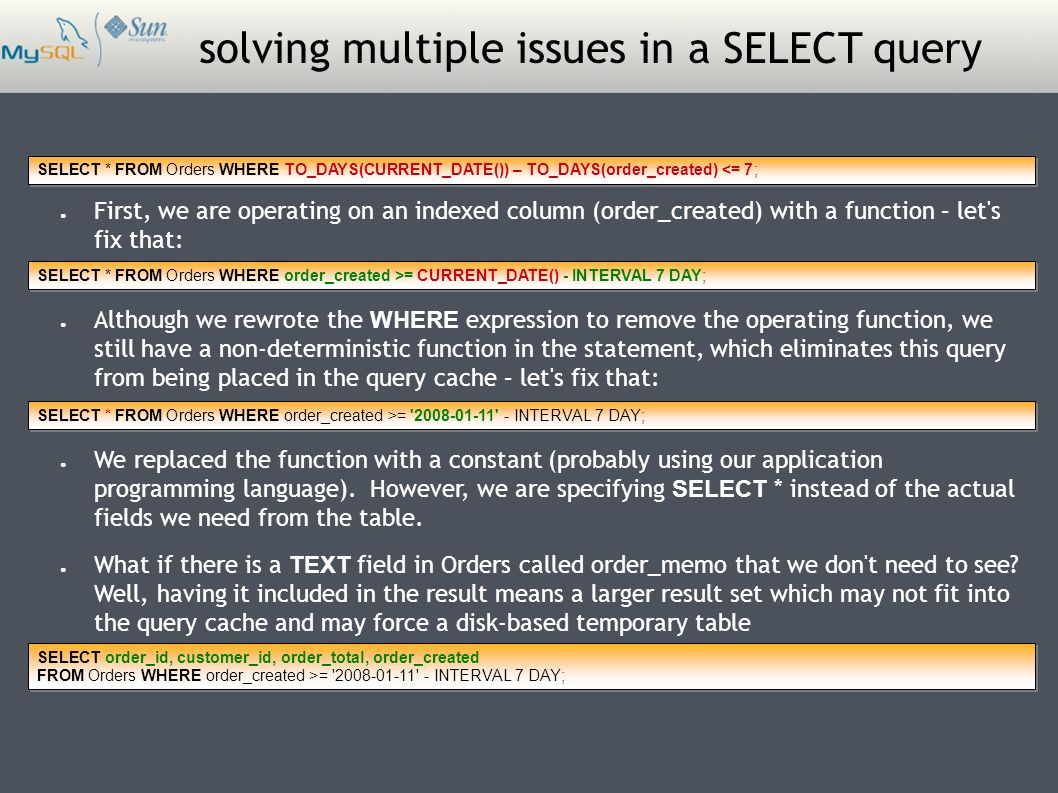 solving multiple issues in a SELECT query SELECT * FROM Orders WHERE TO_DAYS(CURRENT_DATE()) – TO_DAYS(order_created) <= 7; ● First, we are operating on an indexed column (order_created) with a function – let s fix that: ● Although we rewrote the WHERE expression to remove the operating function, we still have a non-deterministic function in the statement, which eliminates this query from being placed in the query cache – let s fix that: SELECT * FROM Orders WHERE order_created >= CURRENT_DATE() - INTERVAL 7 DAY; SELECT * FROM Orders WHERE order_created >= 2008-01-11 - INTERVAL 7 DAY; ● We replaced the function with a constant (probably using our application programming language).