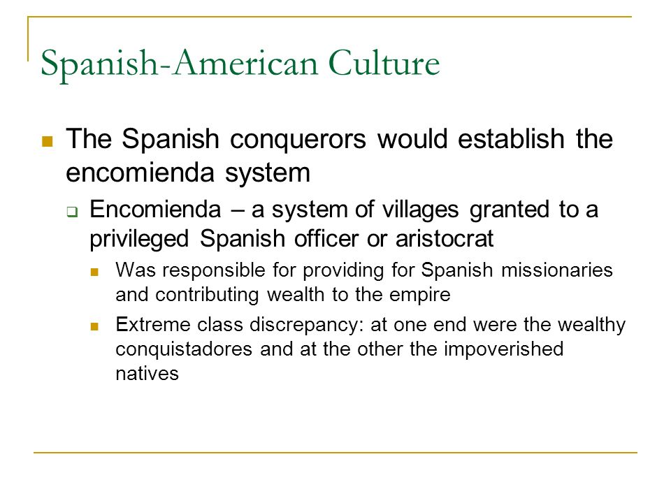 Spanish-American Culture The Spanish conquerors would establish the encomienda system  Encomienda – a system of villages granted to a privileged Spanish officer or aristocrat Was responsible for providing for Spanish missionaries and contributing wealth to the empire Extreme class discrepancy: at one end were the wealthy conquistadores and at the other the impoverished natives