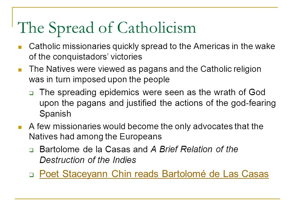 The Spread of Catholicism Catholic missionaries quickly spread to the Americas in the wake of the conquistadors' victories The Natives were viewed as pagans and the Catholic religion was in turn imposed upon the people  The spreading epidemics were seen as the wrath of God upon the pagans and justified the actions of the god-fearing Spanish A few missionaries would become the only advocates that the Natives had among the Europeans  Bartolome de la Casas and A Brief Relation of the Destruction of the Indies  Poet Staceyann Chin reads Bartolomé de Las Casas Poet Staceyann Chin reads Bartolomé de Las Casas