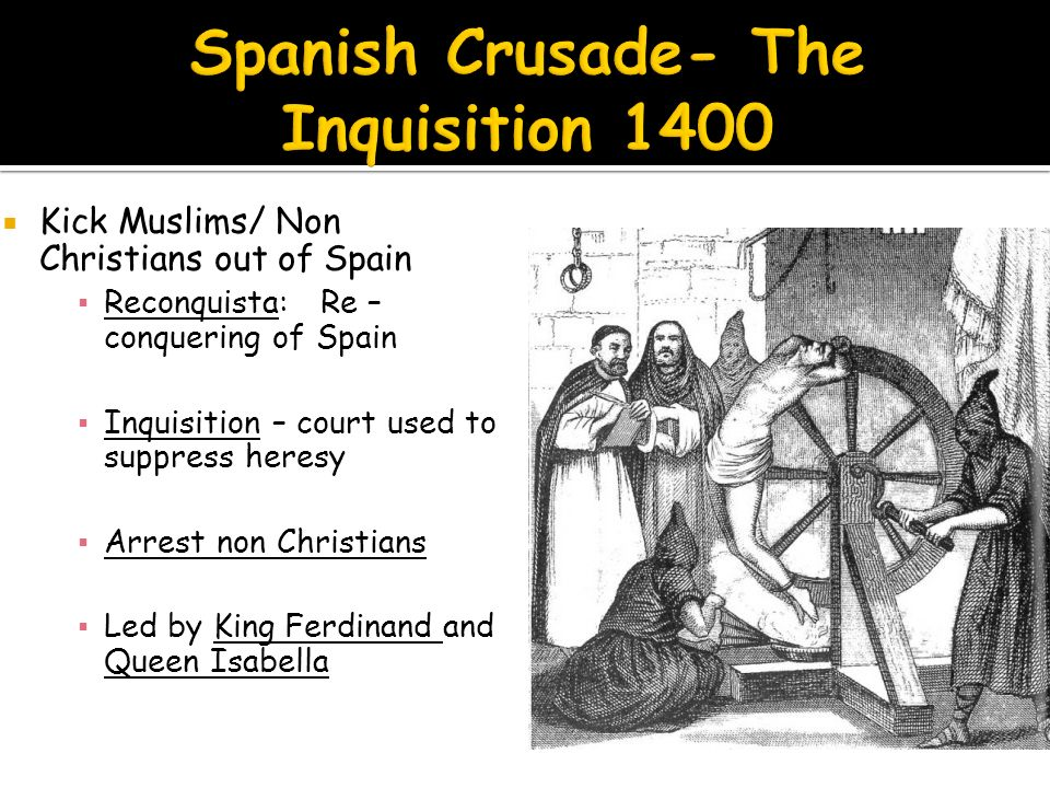  Kick Muslims/ Non Christians out of Spain ▪ Reconquista: Re – conquering of Spain ▪ Inquisition – court used to suppress heresy ▪ Arrest non Christians ▪ Led by King Ferdinand and Queen Isabella