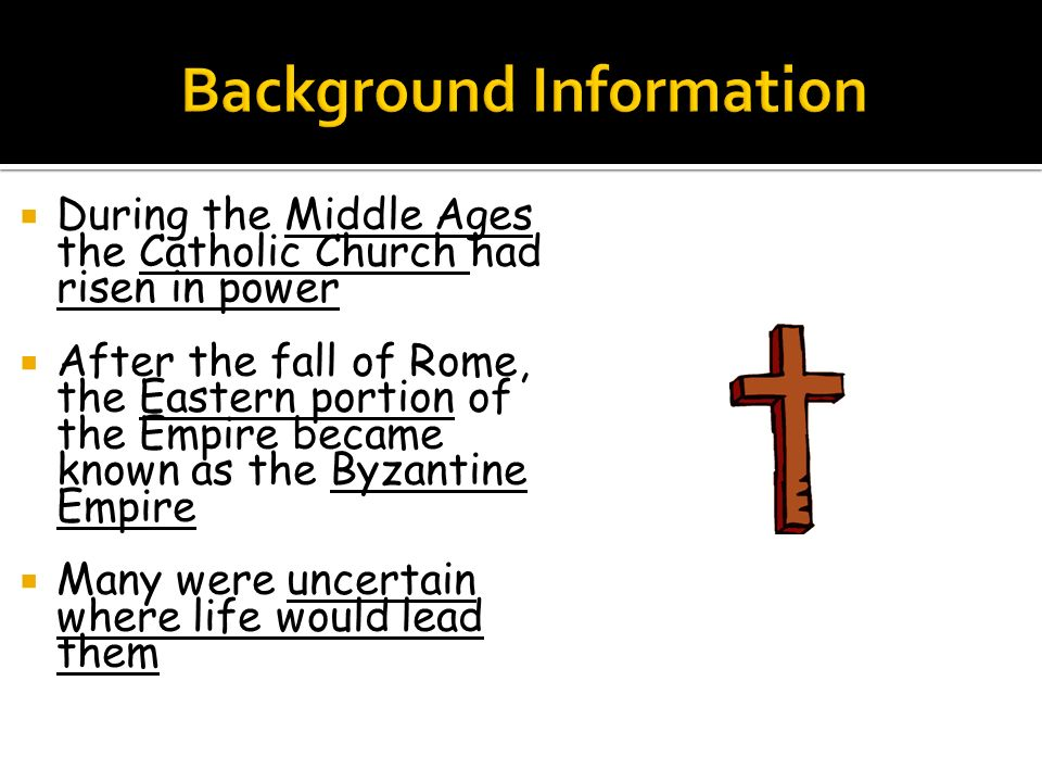  During the Middle Ages the Catholic Church had risen in power  After the fall of Rome, the Eastern portion of the Empire became known as the Byzantine Empire  Many were uncertain where life would lead them