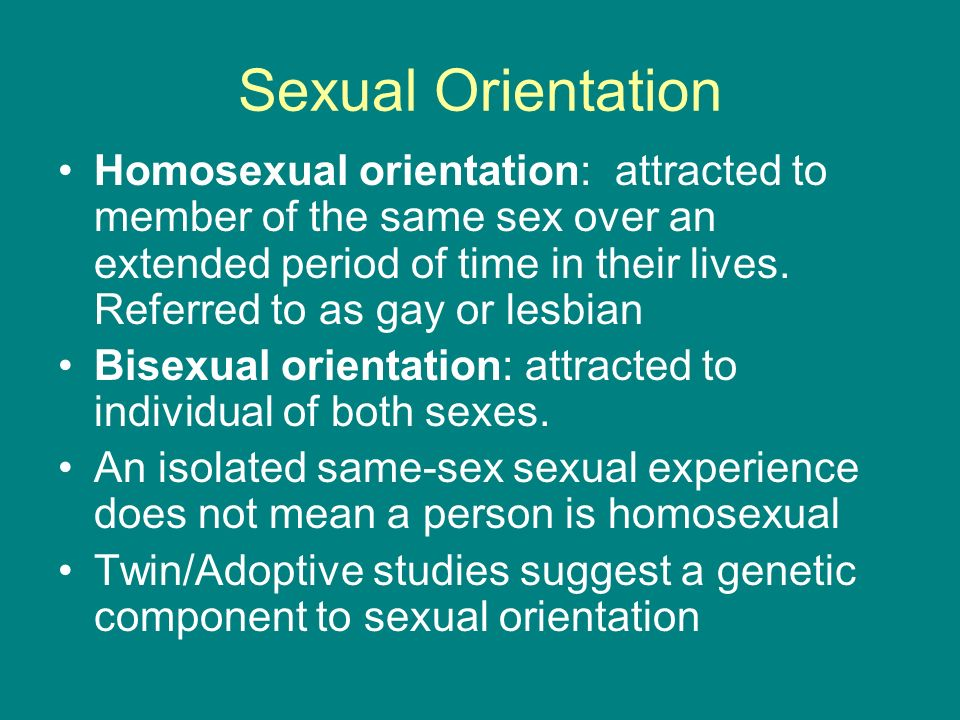 Sexual Orientation Homosexual orientation: attracted to member of the same sex over an extended period of time in their lives. Referred to as gay or l