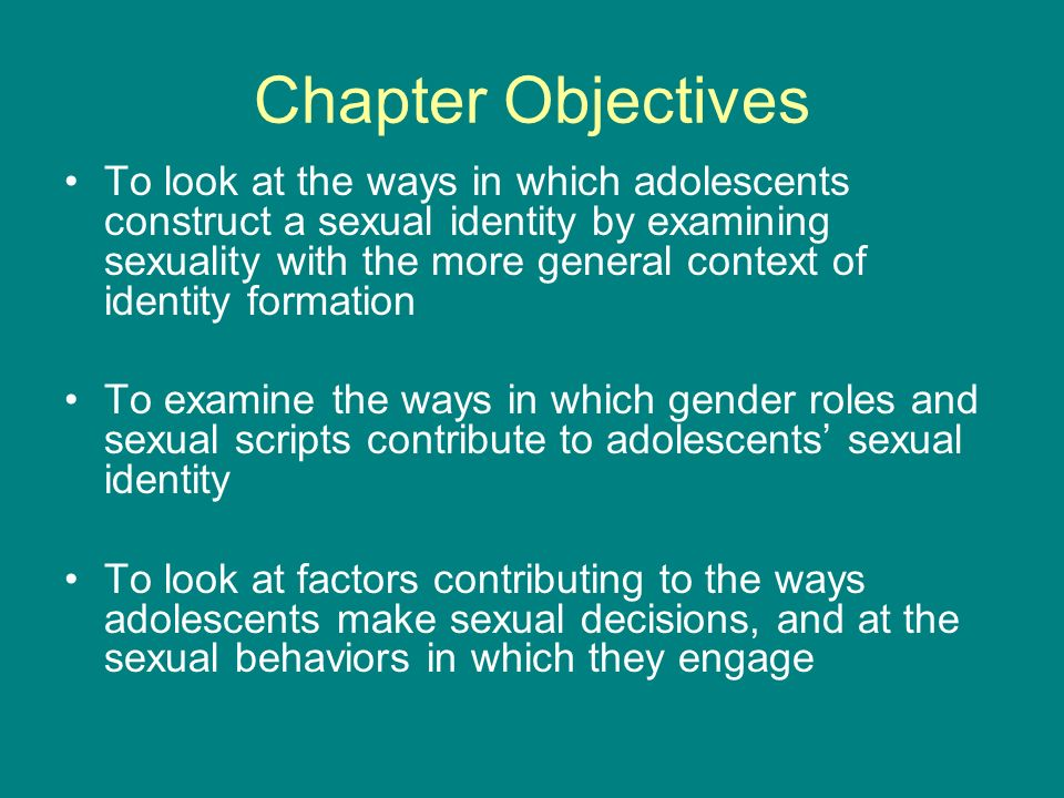Chapter Objectives To look at the ways in which adolescents construct a sexual identity by examining sexuality with the more general context of identi