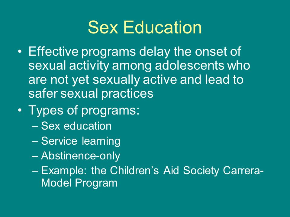 Sex Education Effective programs delay the onset of sexual activity among adolescents who are not yet sexually active and lead to safer sexual practic