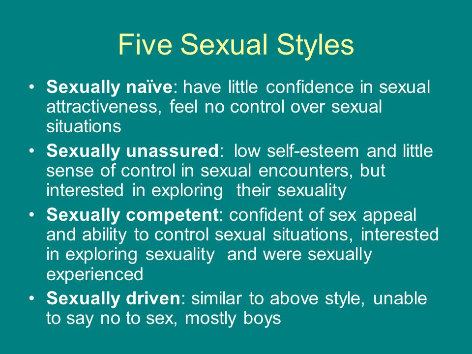 Five Sexual Styles Sexually naïve: have little confidence in sexual attractiveness, feel no control over sexual situations Sexually unassured: low sel