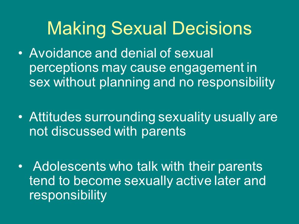 Making Sexual Decisions Avoidance and denial of sexual perceptions may cause engagement in sex without planning and no responsibility Attitudes surrou
