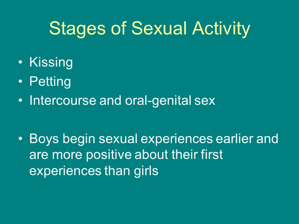 Stages of Sexual Activity Kissing Petting Intercourse and oral-genital sex Boys begin sexual experiences earlier and are more positive about their first experiences than girls