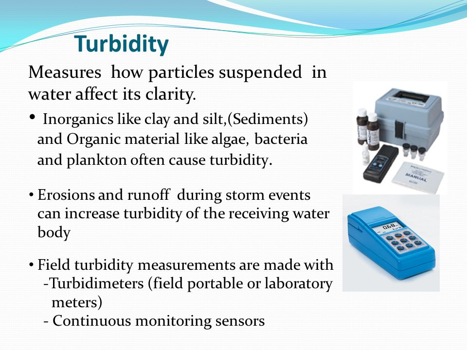 Turbidity Measures how particles suspended in water affect its clarity.