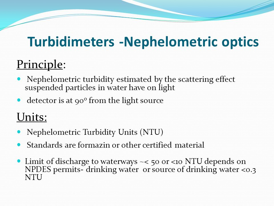 Turbidimeters -Nephelometric optics Principle: Nephelometric turbidity estimated by the scattering effect suspended particles in water have on light detector is at 90 o from the light source Units: Nephelometric Turbidity Units (NTU) Standards are formazin or other certified material Limit of discharge to waterways ~< 50 0r <10 NTU depends on NPDES permits- drinking water or source of drinking water <0.3 NTU