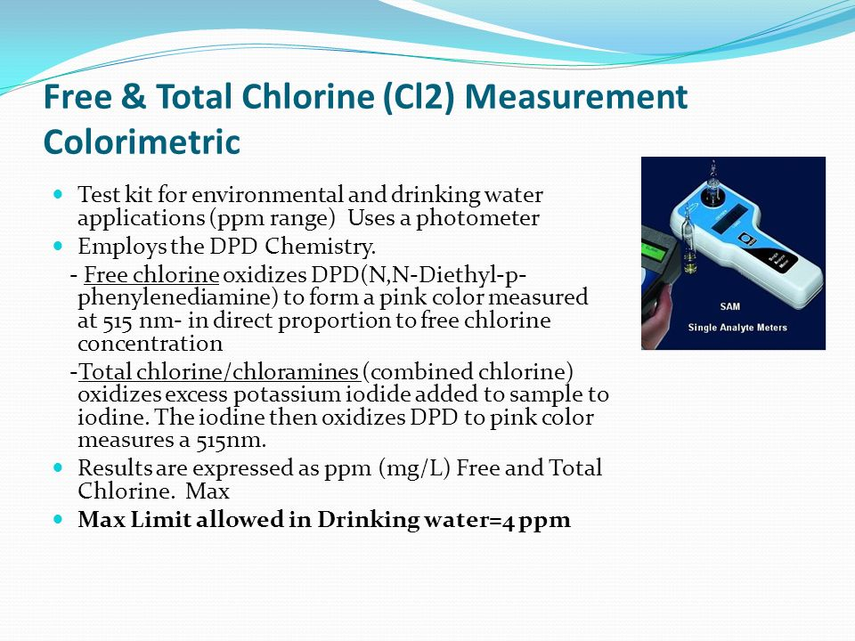 Free & Total Chlorine (Cl2) Measurement Colorimetric Test kit for environmental and drinking water applications (ppm range) Uses a photometer Employs the DPD Chemistry.