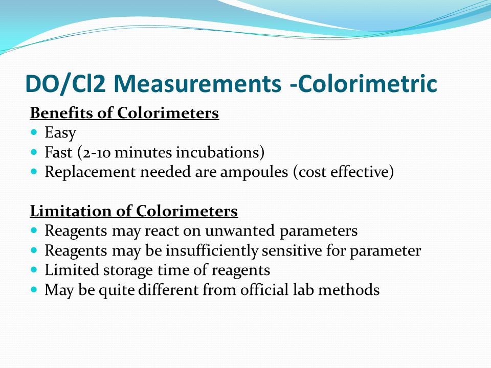 DO/Cl2 Measurements -Colorimetric Benefits of Colorimeters Easy Fast (2-10 minutes incubations) Replacement needed are ampoules (cost effective) Limitation of Colorimeters Reagents may react on unwanted parameters Reagents may be insufficiently sensitive for parameter Limited storage time of reagents May be quite different from official lab methods