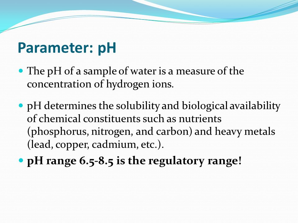 Parameter: pH The pH of a sample of water is a measure of the concentration of hydrogen ions.