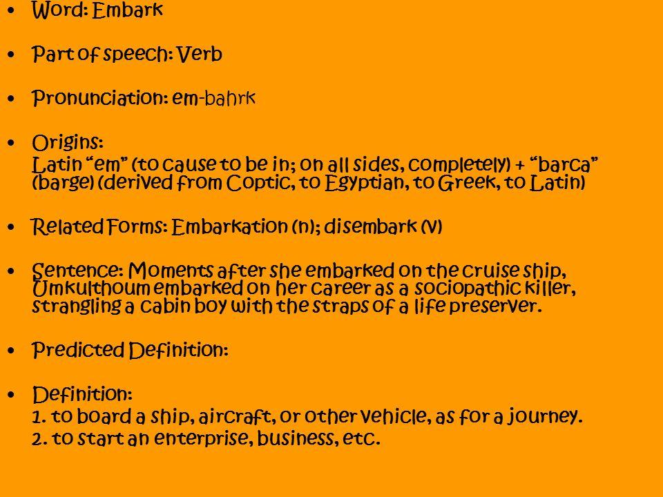 Word: Embark Part Of Speech: Verb Pronunciation: Em Bahrk Origins: Latin