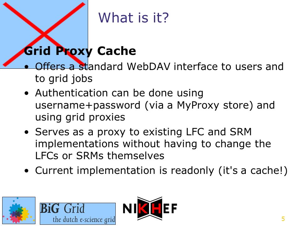 5 Grid Proxy Cache Offers a standard WebDAV interface to users and to grid jobs Authentication can be done using username+password (via a MyProxy store) and using grid proxies Serves as a proxy to existing LFC and SRM implementations without having to change the LFCs or SRMs themselves Current implementation is readonly (it s a cache!) What is it