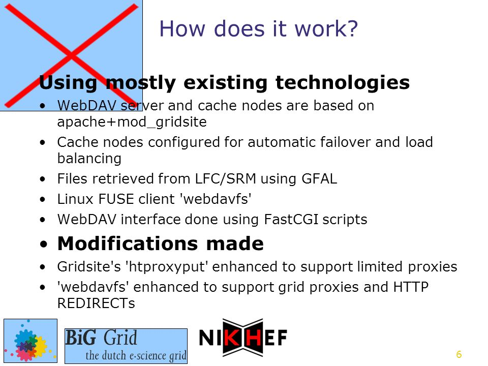 6 Using mostly existing technologies WebDAV server and cache nodes are based on apache+mod_gridsite Cache nodes configured for automatic failover and load balancing Files retrieved from LFC/SRM using GFAL Linux FUSE client webdavfs WebDAV interface done using FastCGI scripts Modifications made Gridsite s htproxyput enhanced to support limited proxies webdavfs enhanced to support grid proxies and HTTP REDIRECTs How does it work