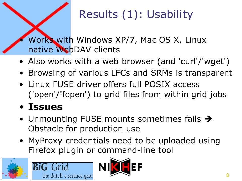 8 Works with Windows XP/7, Mac OS X, Linux native WebDAV clients Also works with a web browser (and curl / wget ) Browsing of various LFCs and SRMs is transparent Linux FUSE driver offers full POSIX access ( open / fopen ) to grid files from within grid jobs Issues Unmounting FUSE mounts sometimes fails  Obstacle for production use MyProxy credentials need to be uploaded using Firefox plugin or command-line tool Results (1): Usability