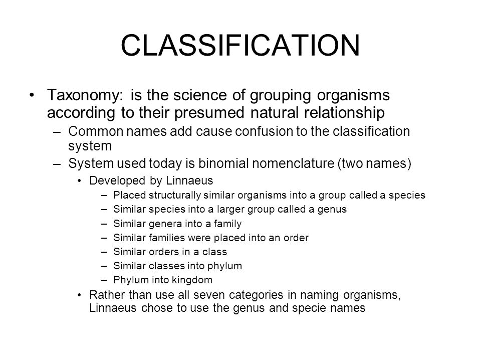 CLASSIFICATION Taxonomy: is the science of grouping organisms according to their presumed natural relationship –Common names add cause confusion to the classification system –System used today is binomial nomenclature (two names) Developed by Linnaeus –Placed structurally similar organisms into a group called a species –Similar species into a larger group called a genus –Similar genera into a family –Similar families were placed into an order –Similar orders in a class –Similar classes into phylum –Phylum into kingdom Rather than use all seven categories in naming organisms, Linnaeus chose to use the genus and specie names