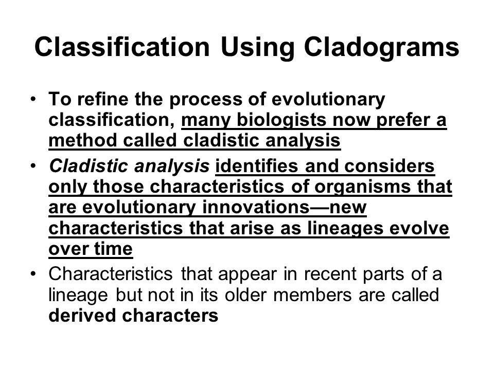 Classification Using Cladograms To refine the process of evolutionary classification, many biologists now prefer a method called cladistic analysis Cladistic analysis identifies and considers only those characteristics of organisms that are evolutionary innovations—new characteristics that arise as lineages evolve over time Characteristics that appear in recent parts of a lineage but not in its older members are called derived characters