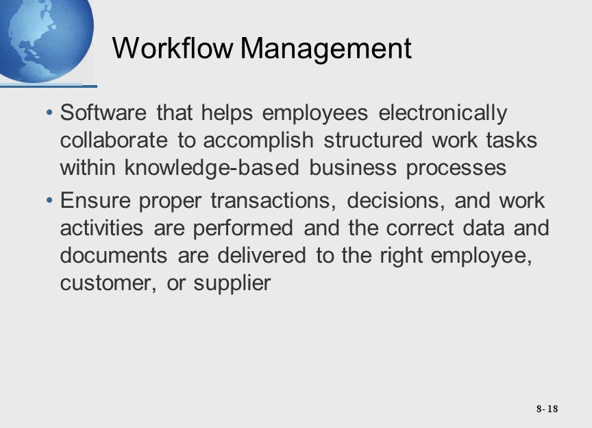 8- 18 Workflow Management Software that helps employees electronically collaborate to accomplish structured work tasks within knowledge-based business processes Ensure proper transactions, decisions, and work activities are performed and the correct data and documents are delivered to the right employee, customer, or supplier