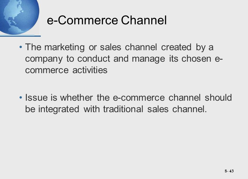 8- 43 e-Commerce Channel The marketing or sales channel created by a company to conduct and manage its chosen e- commerce activities Issue is whether the e-commerce channel should be integrated with traditional sales channel.