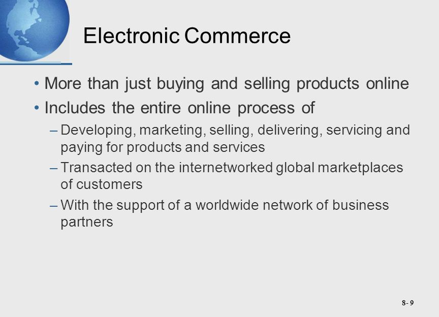 8- 9 Electronic Commerce More than just buying and selling products online Includes the entire online process of –Developing, marketing, selling, delivering, servicing and paying for products and services –Transacted on the internetworked global marketplaces of customers –With the support of a worldwide network of business partners