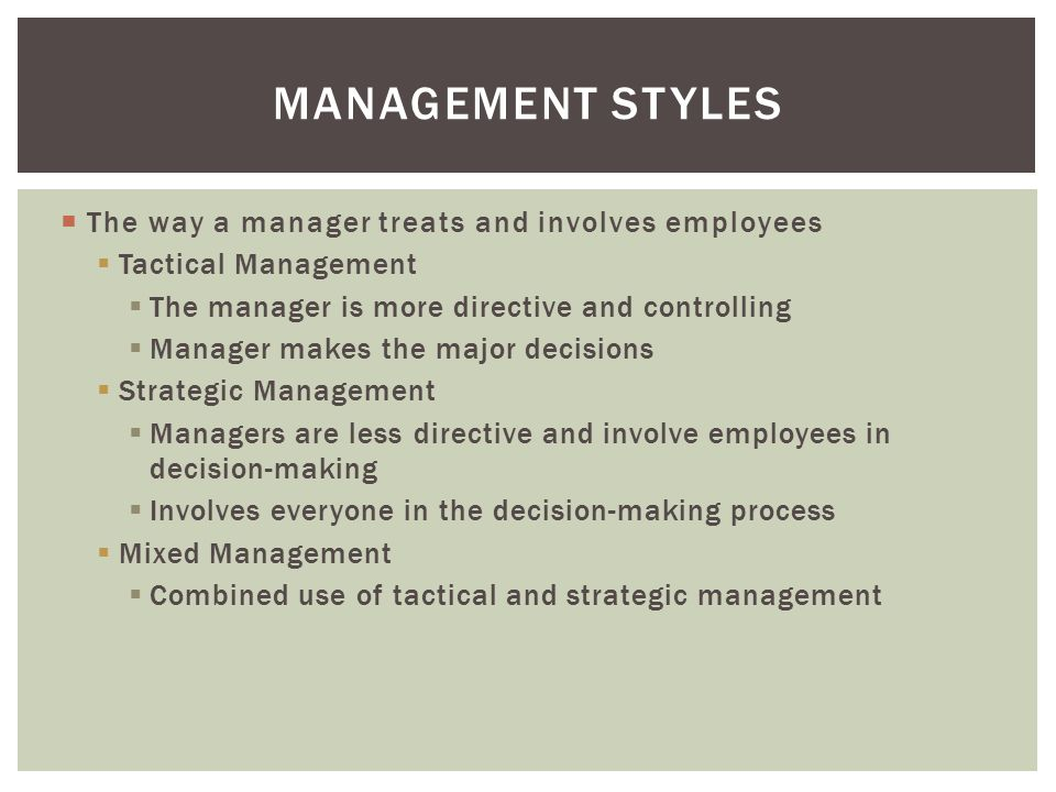  The way a manager treats and involves employees  Tactical Management  The manager is more directive and controlling  Manager makes the major decisions  Strategic Management  Managers are less directive and involve employees in decision-making  Involves everyone in the decision-making process  Mixed Management  Combined use of tactical and strategic management MANAGEMENT STYLES
