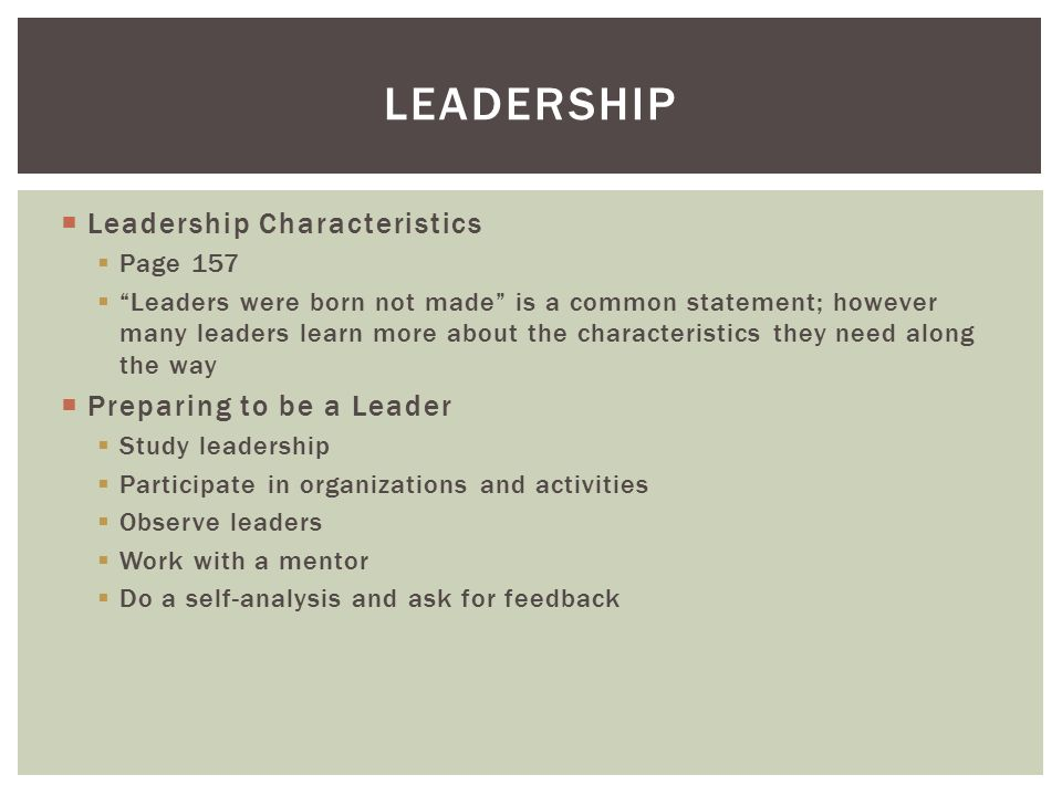  Leadership Characteristics  Page 157  Leaders were born not made is a common statement; however many leaders learn more about the characteristics they need along the way  Preparing to be a Leader  Study leadership  Participate in organizations and activities  Observe leaders  Work with a mentor  Do a self-analysis and ask for feedback LEADERSHIP