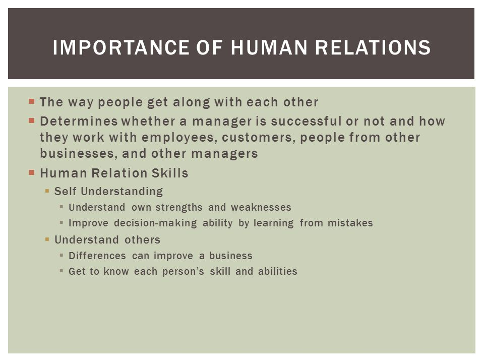  The way people get along with each other  Determines whether a manager is successful or not and how they work with employees, customers, people from other businesses, and other managers  Human Relation Skills  Self Understanding  Understand own strengths and weaknesses  Improve decision-making ability by learning from mistakes  Understand others  Differences can improve a business  Get to know each person's skill and abilities IMPORTANCE OF HUMAN RELATIONS