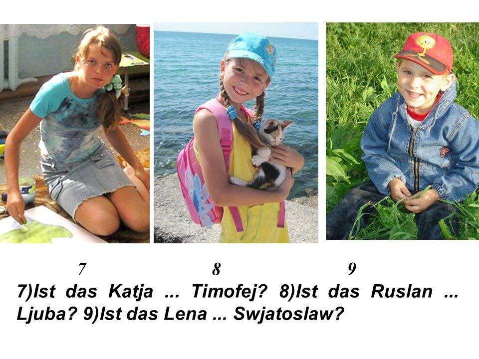 4 5 6 4)Ist das Wowa … Rita 5)Ist das Tamara... Ilja 6)Ist das Nastja... Filipp