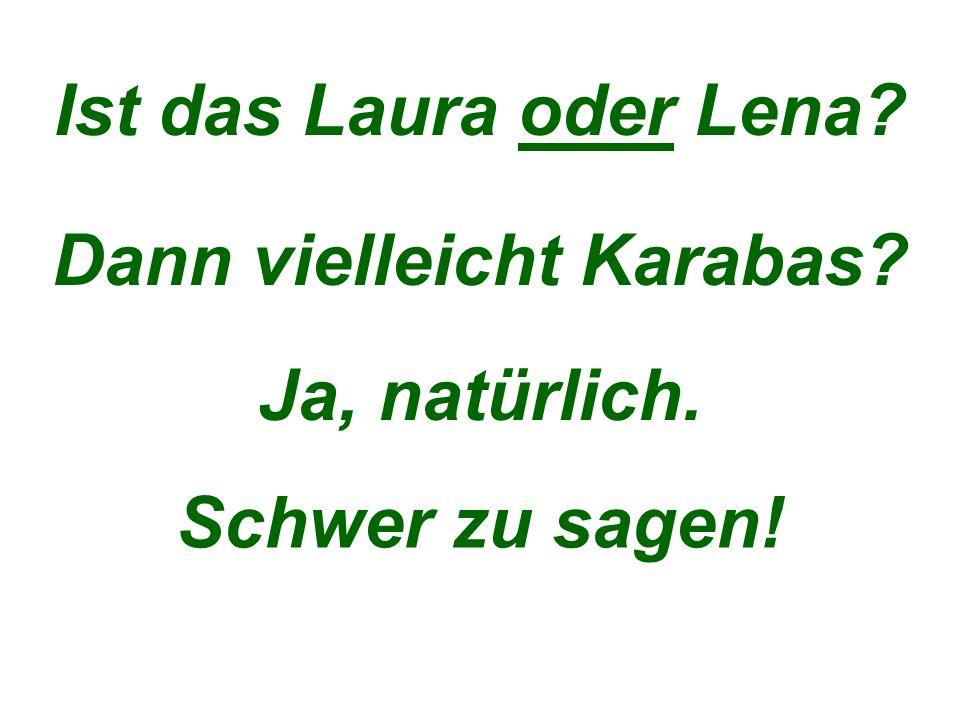 Ist das Laura oder Lena Dann vielleicht Karabas Ja, natürlich. Schwer zu sagen!