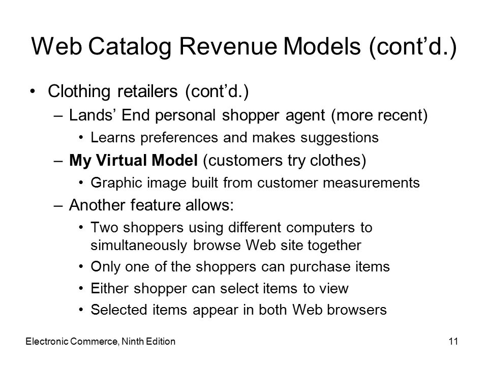Electronic Commerce, Ninth Edition11 Web Catalog Revenue Models (cont'd.) Clothing retailers (cont'd.) –Lands' End personal shopper agent (more recent) Learns preferences and makes suggestions –My Virtual Model (customers try clothes) Graphic image built from customer measurements –Another feature allows: Two shoppers using different computers to simultaneously browse Web site together Only one of the shoppers can purchase items Either shopper can select items to view Selected items appear in both Web browsers