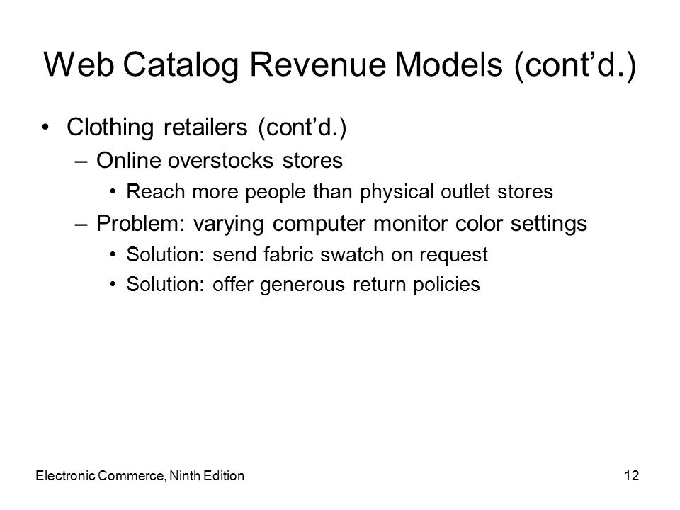Electronic Commerce, Ninth Edition12 Web Catalog Revenue Models (cont'd.) Clothing retailers (cont'd.) –Online overstocks stores Reach more people than physical outlet stores –Problem: varying computer monitor color settings Solution: send fabric swatch on request Solution: offer generous return policies