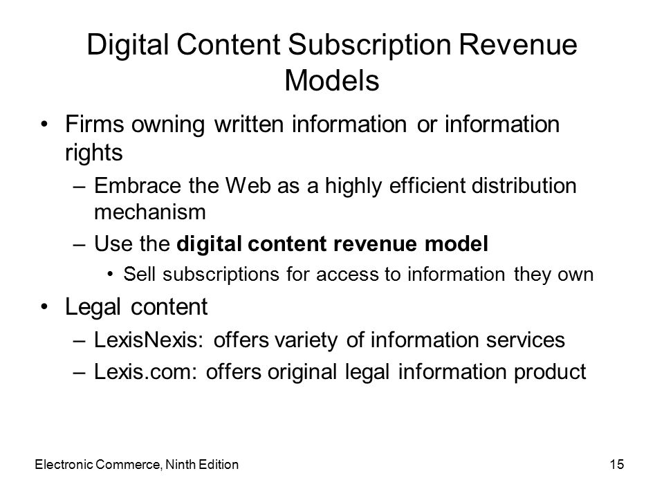 Electronic Commerce, Ninth Edition15 Digital Content Subscription Revenue Models Firms owning written information or information rights –Embrace the Web as a highly efficient distribution mechanism –Use the digital content revenue model Sell subscriptions for access to information they own Legal content –LexisNexis: offers variety of information services –Lexis.com: offers original legal information product