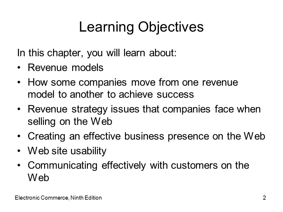 Electronic Commerce, Ninth Edition2 Learning Objectives In this chapter, you will learn about: Revenue models How some companies move from one revenue model to another to achieve success Revenue strategy issues that companies face when selling on the Web Creating an effective business presence on the Web Web site usability Communicating effectively with customers on the Web