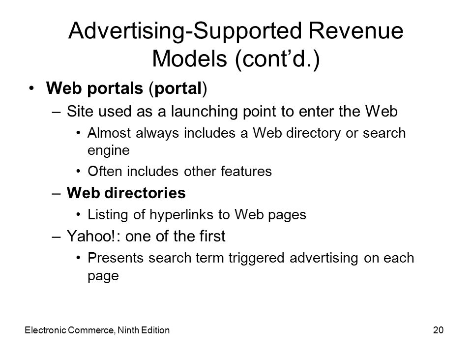 Electronic Commerce, Ninth Edition20 Advertising-Supported Revenue Models (cont'd.) Web portals (portal) –Site used as a launching point to enter the Web Almost always includes a Web directory or search engine Often includes other features –Web directories Listing of hyperlinks to Web pages –Yahoo!: one of the first Presents search term triggered advertising on each page