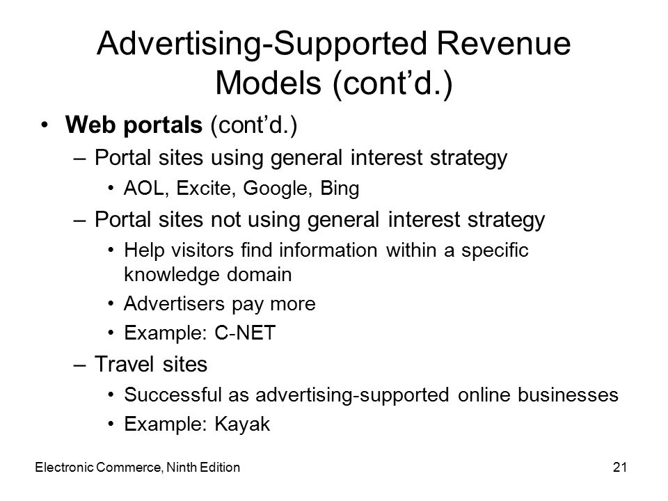 Electronic Commerce, Ninth Edition21 Advertising-Supported Revenue Models (cont'd.) Web portals (cont'd.) –Portal sites using general interest strategy AOL, Excite, Google, Bing –Portal sites not using general interest strategy Help visitors find information within a specific knowledge domain Advertisers pay more Example: C-NET –Travel sites Successful as advertising-supported online businesses Example: Kayak